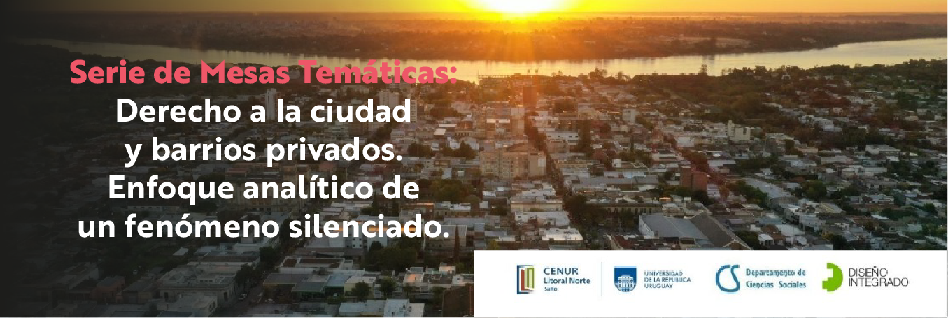 Serie de Mesas Temáticas: Derecho a la ciudad y barrios privados. Enfoque analítico de un fenómeno silenciado