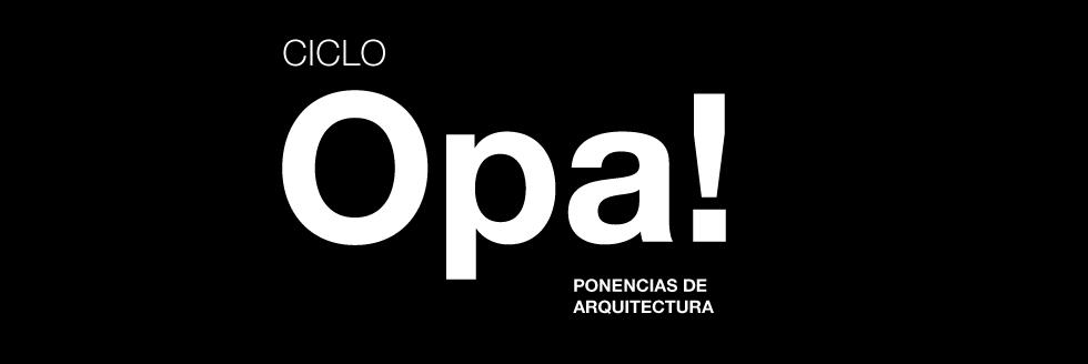 CICLO OPA! PONENCIAS DE ARQUITECTURA