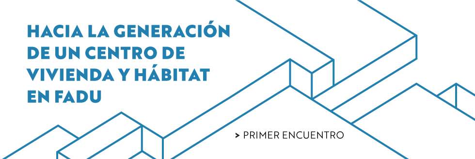 Primer encuentro. Hacia la generación de un centro de vivienda y hábitat en FADU.